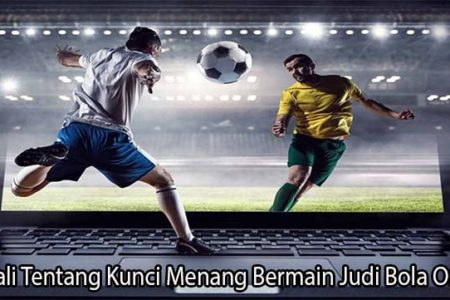 Kenali Tentang Kunci Menang Bermain Judi Bola Online