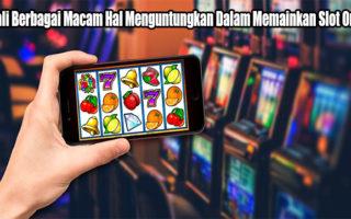 Kenali Berbagai Macam Hal Menguntungkan Dalam Memainkan Slot Online