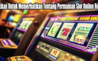 Pastikan Untuk Memerhatikan Tentang Permainan Slot Online Resmi