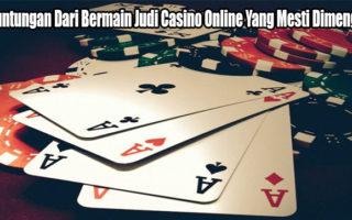 Keuntungan Dari Bermain Judi Casino Online Yang Mesti Dimengerti