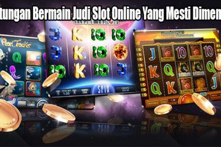 Keuntungan Bermain Judi Slot Online Yang Mesti Dimengerti